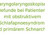 Pharyngolaryngoskopische Befunde bei Patienten mit obstruktivem Schlafapnoesyndrom und primärem Schnarchen