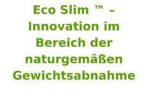 Eco Slim ™ – Innovation im Bereich der naturgemäßen Gewichtsabnahme