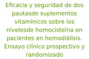 Eficacia y seguridad de dos pautasde suplementos vitamínicos sobre los nivelesde homocisteína en pacientes en hemodiálisis. Ensayo clínico prospectivo y randomizado