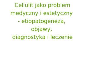 Cellulit jako problem medyczny i estetyczny - etiopatogeneza, objawy, diagnostyka i leczenie