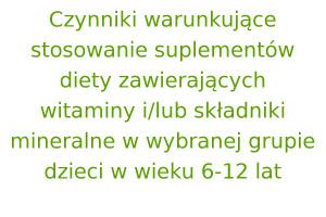 Czynniki warunkujące stosowanie suplementów diety zawierających witaminy i / lub składniki mineralne w wybranej grupie dzieci w wieku 6-12 lat