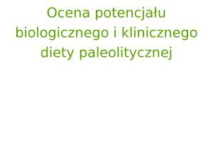 Ocena potencjału biologicznego i klinicznego diety paleolitycznej