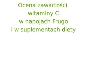 Ocena zawartości witaminy C w napojach Frugo i w suplementach diety