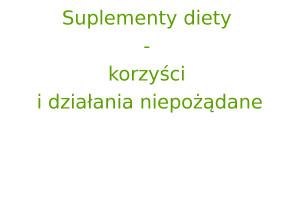 Suplementy diety - korzyści i działania niepożądane