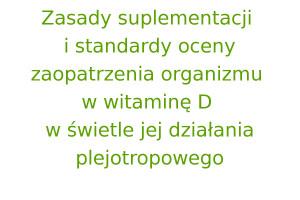 Zasady suplementacji i standardy oceny zaopatrzenia organizmu w witaminę D w świetle jej działania plejotropowego