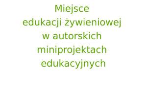 Miejsce edukacji żywieniowej w autorskich miniprojektach edukacyjnych