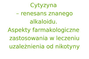 Cytyzyna – renesans znanego alkaloidu. Aspekty farmakologiczne zastosowania w leczeniu uzależnienia od nikotyny