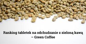 Ranking tabletek na odchudzanie z zieloną kawą – Green Coffee
