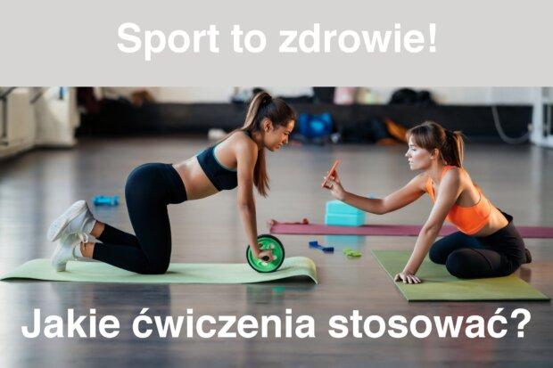 Sport to zdrowie. Jakie ćwiczenia stosować?
