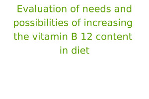 Evaluation of needs and possibilities of increasing the vitamin B 12 content in diet