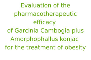 Evaluation of the pharmacotherapeutic efficacy of Garcinia cambogia plus Amorphophallus konjac for the treatment of obesity