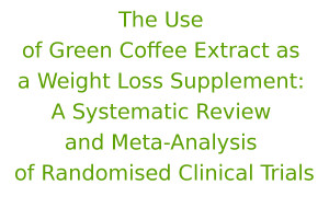 The Use of Green Coffee Extract as a Weight Loss Supplement: A Systematic Review and Meta-Analysis of Randomised Clinical Trials