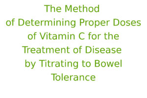 The Method of Determining Proper Doses of Vitamin C for the Treatment of Disease by Titrating to Bowel Tolerance