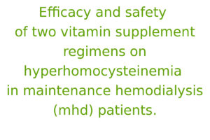 Efficacy and safety of two vitamin supplement regimens on hyperhomocysteinemia in maintenance hemodialysis (mhd) patients
