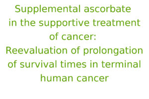 Supplemental ascorbate in the supportive treatment of cancer: Reevaluation of prolongation of survival times in terminal human cancer