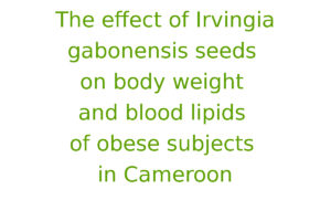 The effect of Irvingia gabonensis seeds on body weight and blood lipids of obese subjects in Cameroon