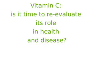 Vitamin C - is it time to re-evaluate its role in health and disease