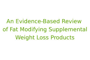 An Evidence-Based Review of Fat Modifying Supplemental Weight Loss Products